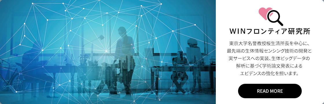 WINフロンティア研究所: 東京大学名誉教授板生清所長を中心に、最先端の生体情報センシング技術の開発と実サービスへの実装、生体ビッグデータの解析に基づく学術論文発表によるエビデンスの強化を担います。